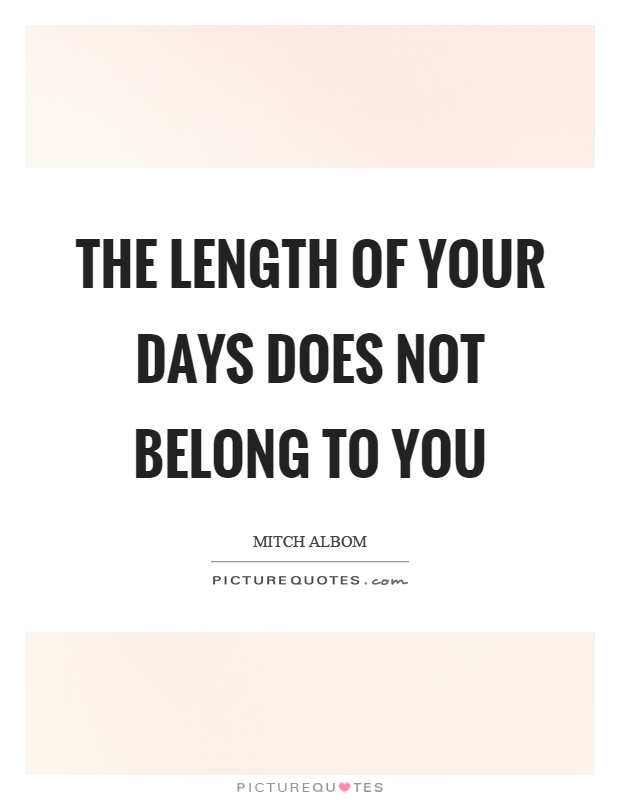 The length of your days does not belong to you Picture Quote #1