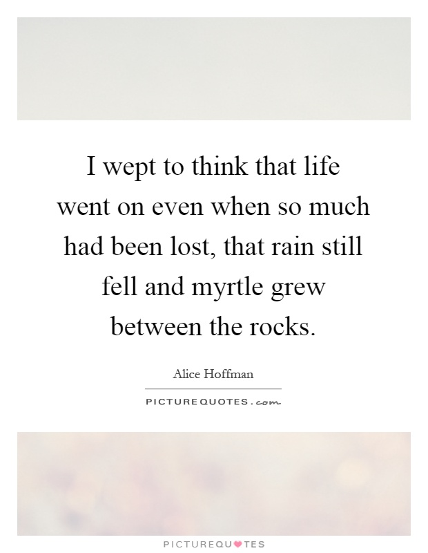 I wept to think that life went on even when so much had been lost, that rain still fell and myrtle grew between the rocks Picture Quote #1