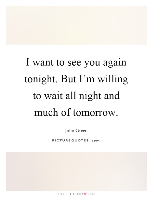 I want to see you again tonight. But I'm willing to wait all night and much of tomorrow Picture Quote #1