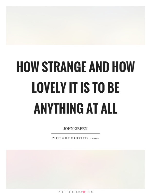 05ab9c26e How strange and how lovely it is to be anything at all Picture Quote #1