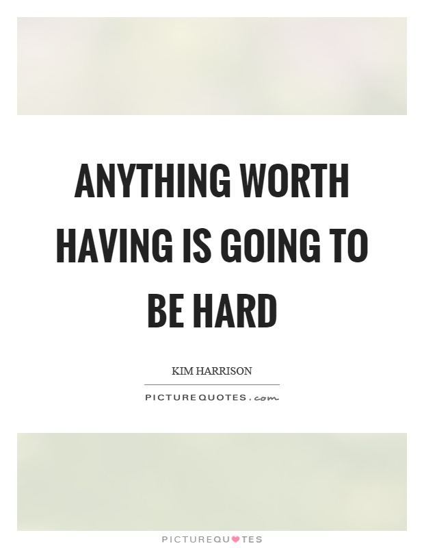 Anything worth having is going to be hard Picture Quote #1