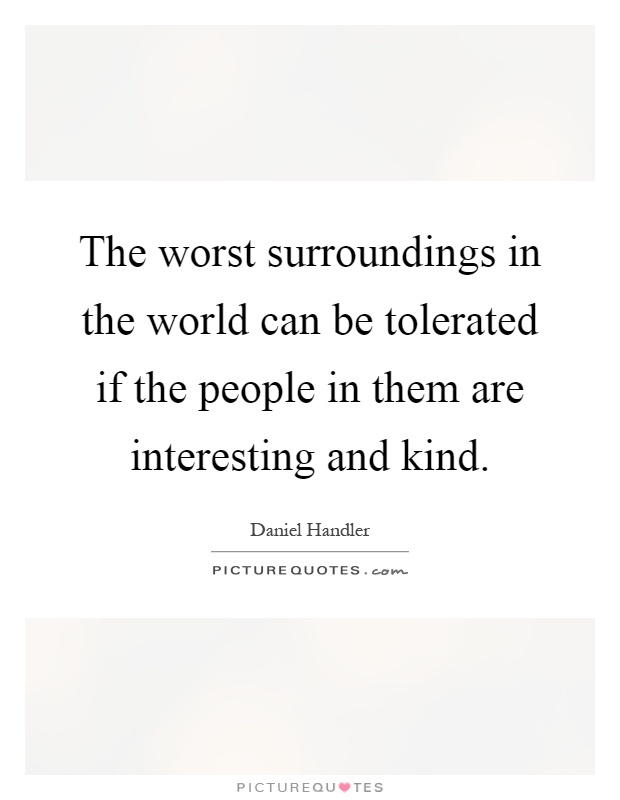 The worst surroundings in the world can be tolerated if the people in them are interesting and kind Picture Quote #1
