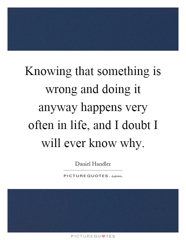 Knowing that something is wrong and doing it anyway happens very often in life, and I doubt I will ever know why Picture Quote #1