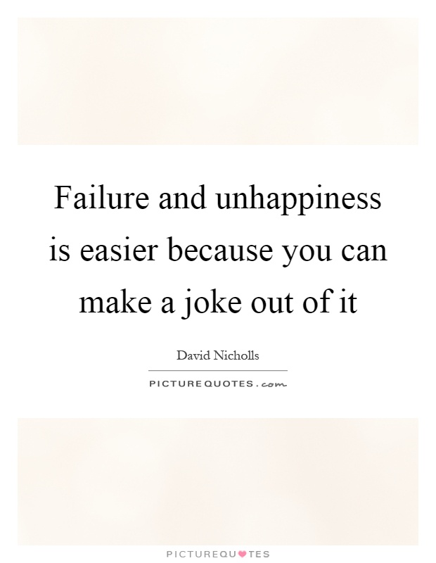 Failure and unhappiness is easier because you can make a joke out of it Picture Quote #1
