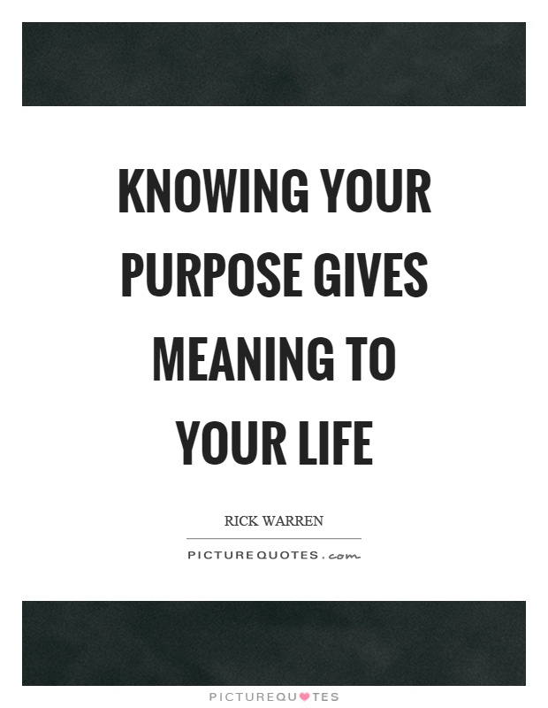 Knowing your purpose gives meaning to your life Picture Quote #1