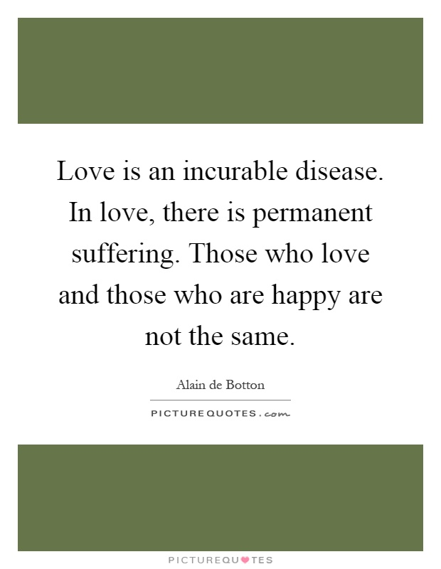 Love is an incurable disease. In love, there is permanent suffering. Those who love and those who are happy are not the same Picture Quote #1