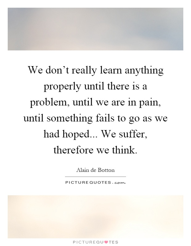 We don't really learn anything properly until there is a problem, until we are in pain, until something fails to go as we had hoped... We suffer, therefore we think Picture Quote #1