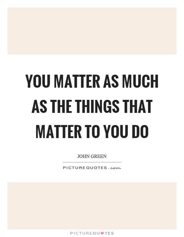 You matter as much as the things that matter to you do Picture Quote #1