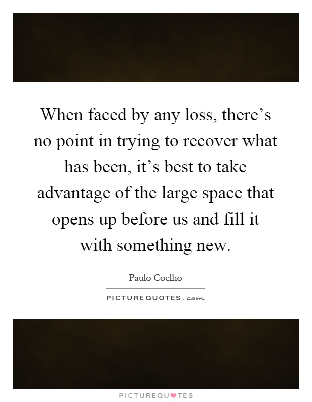 When faced by any loss, there's no point in trying to recover what has been, it's best to take advantage of the large space that opens up before us and fill it with something new Picture Quote #1