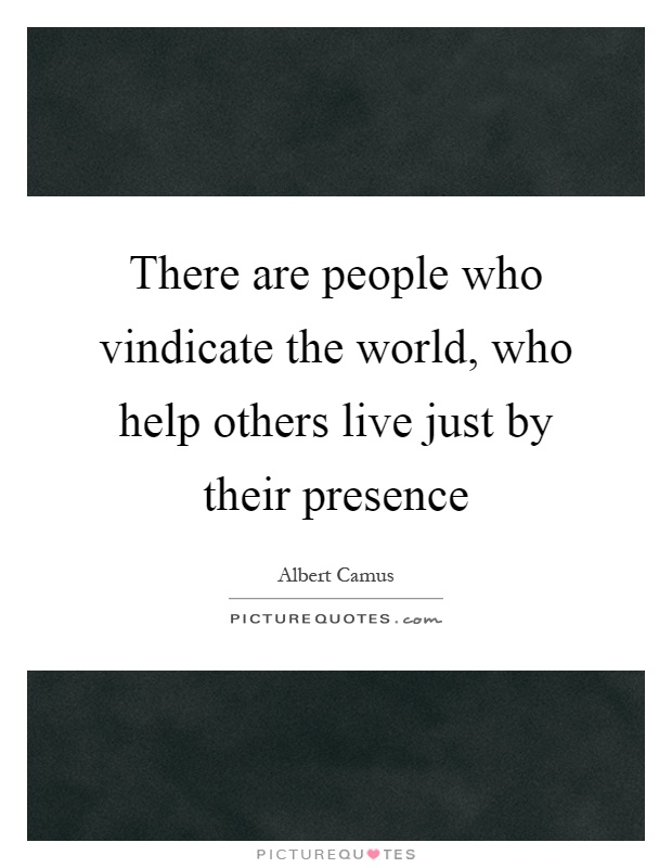 There are people who vindicate the world, who help others live just by their presence Picture Quote #1