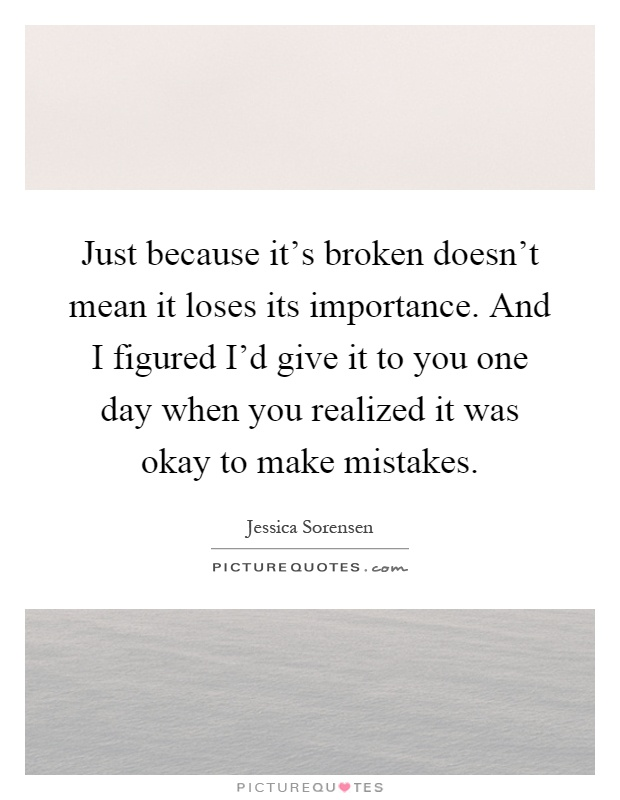 Just because it's broken doesn't mean it loses its importance. And I figured I'd give it to you one day when you realized it was okay to make mistakes Picture Quote #1