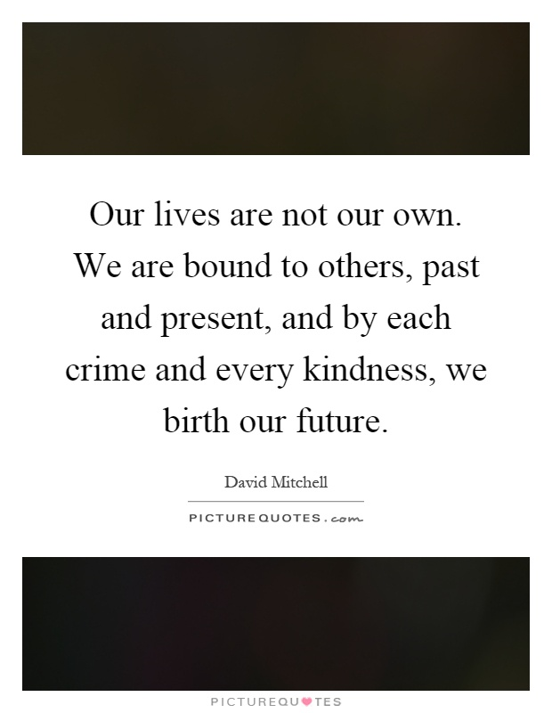 Our lives are not our own. We are bound to others, past and present, and by each crime and every kindness, we birth our future Picture Quote #1