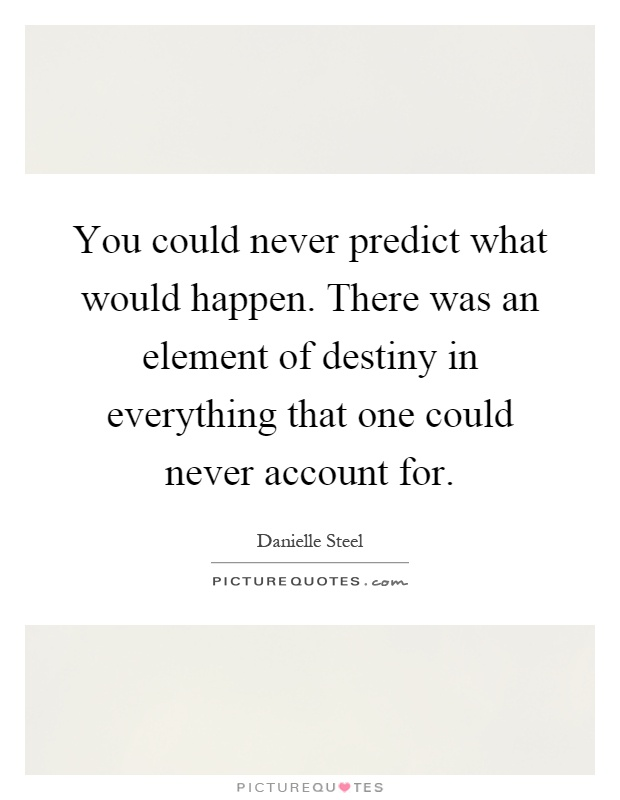 You could never predict what would happen. There was an element of destiny in everything that one could never account for Picture Quote #1