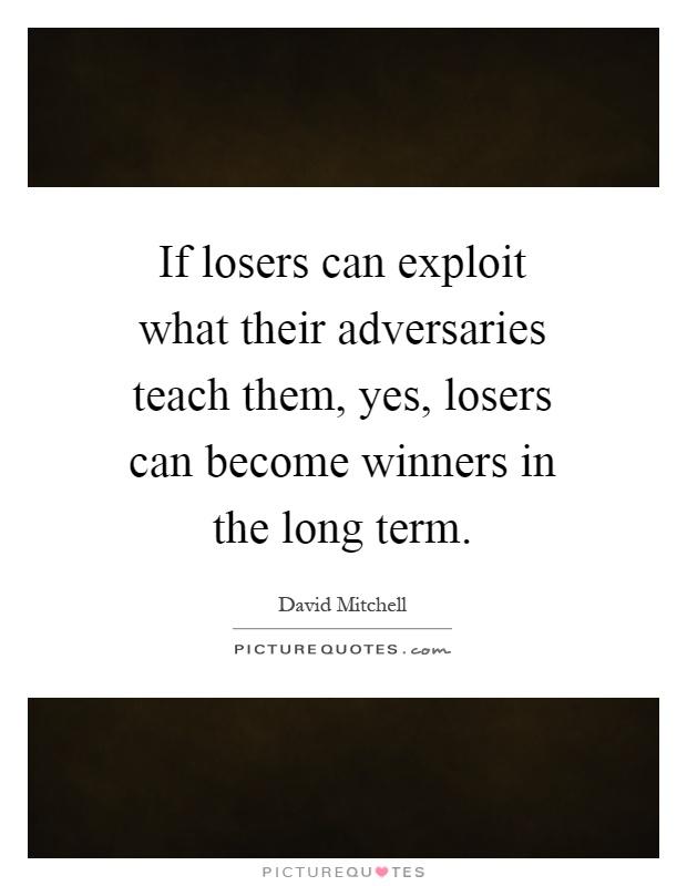 If losers can exploit what their adversaries teach them, yes, losers can become winners in the long term Picture Quote #1