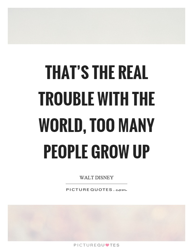 That's the real trouble with the world, too many people grow up Picture Quote #1