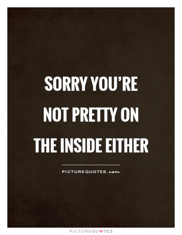 Sorry you're not pretty on the inside either Picture Quote #1