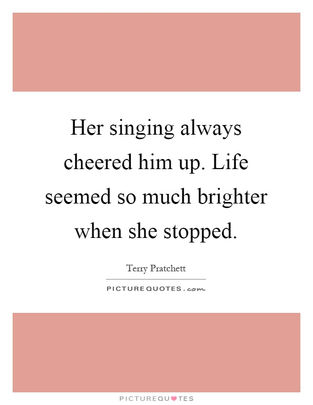 Her singing always cheered him up. Life seemed so much brighter when she stopped Picture Quote #1
