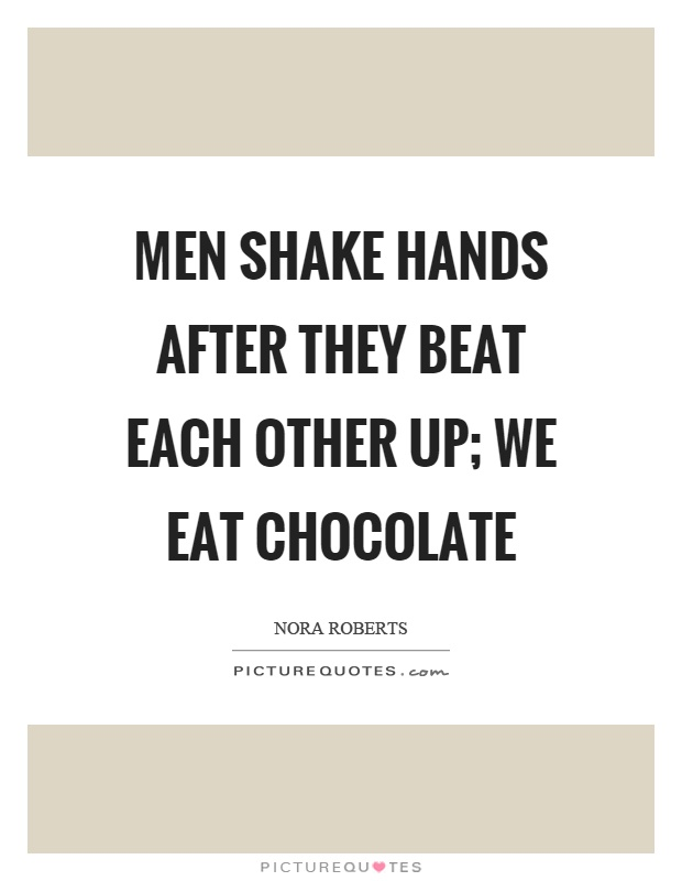 Men shake hands after they beat each other up; we eat chocolate Picture Quote #1
