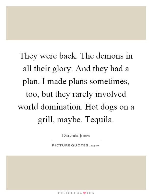 They were back. The demons in all their glory. And they had a plan. I made plans sometimes, too, but they rarely involved world domination. Hot dogs on a grill, maybe. Tequila Picture Quote #1