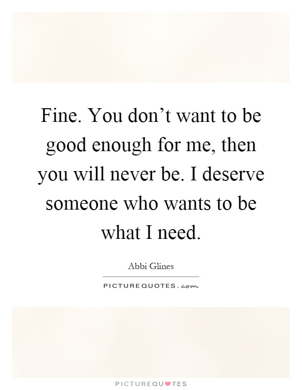 Fine. You don't want to be good enough for me, then you will never be. I deserve someone who wants to be what I need Picture Quote #1