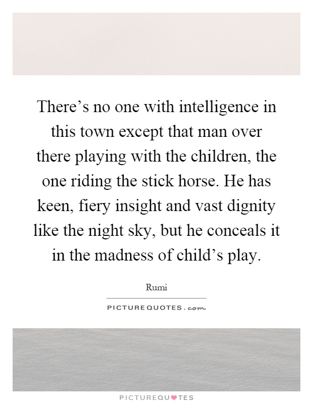 There's no one with intelligence in this town except that man over there playing with the children, the one riding the stick horse. He has keen, fiery insight and vast dignity like the night sky, but he conceals it in the madness of child's play Picture Quote #1
