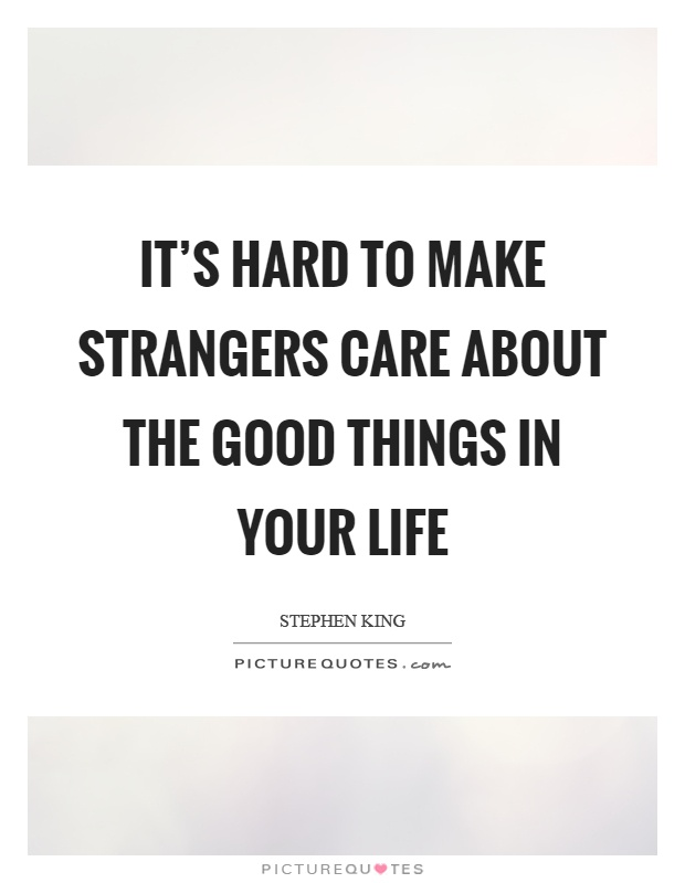 It's hard to make strangers care about the good things in your life Picture Quote #1