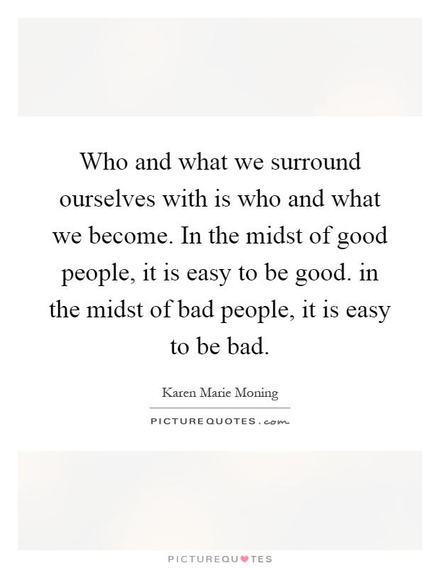 Who and what we surround ourselves with is who and what we become. In the midst of good people, it is easy to be good. in the midst of bad people, it is easy to be bad Picture Quote #1