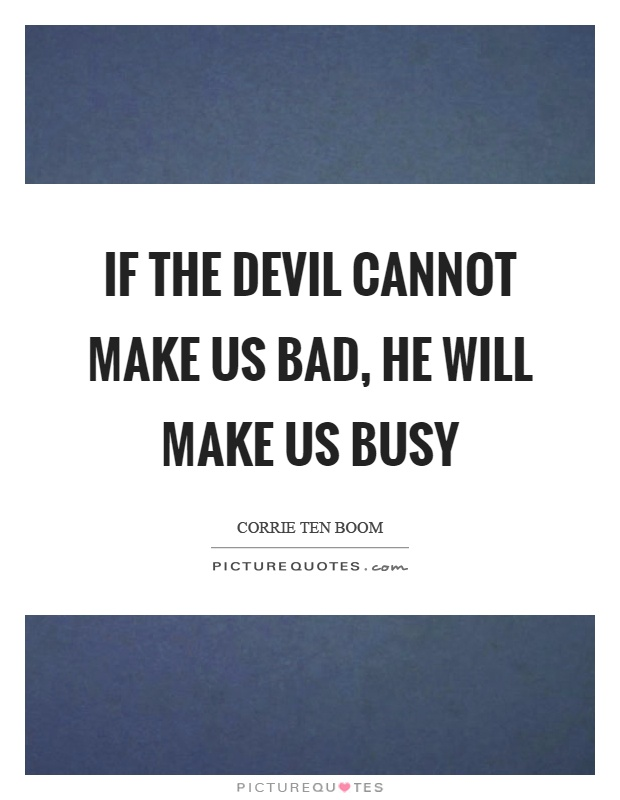 If the devil cannot make us bad, he will make us busy Picture Quote #1