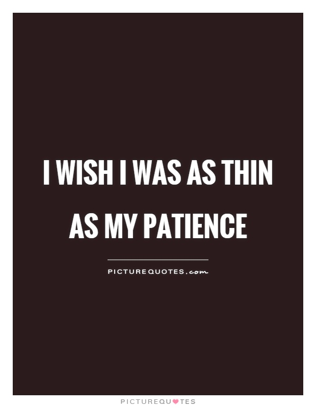 I wish I was as thin as my patience Picture Quote #1