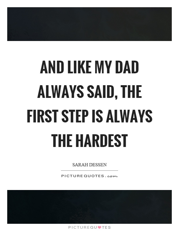 And like my dad always said, the first step is always the hardest Picture Quote #1