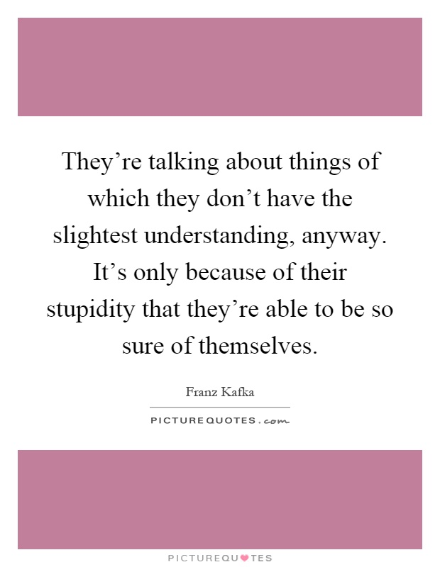 They're talking about things of which they don't have the slightest understanding, anyway. It's only because of their stupidity that they're able to be so sure of themselves Picture Quote #1