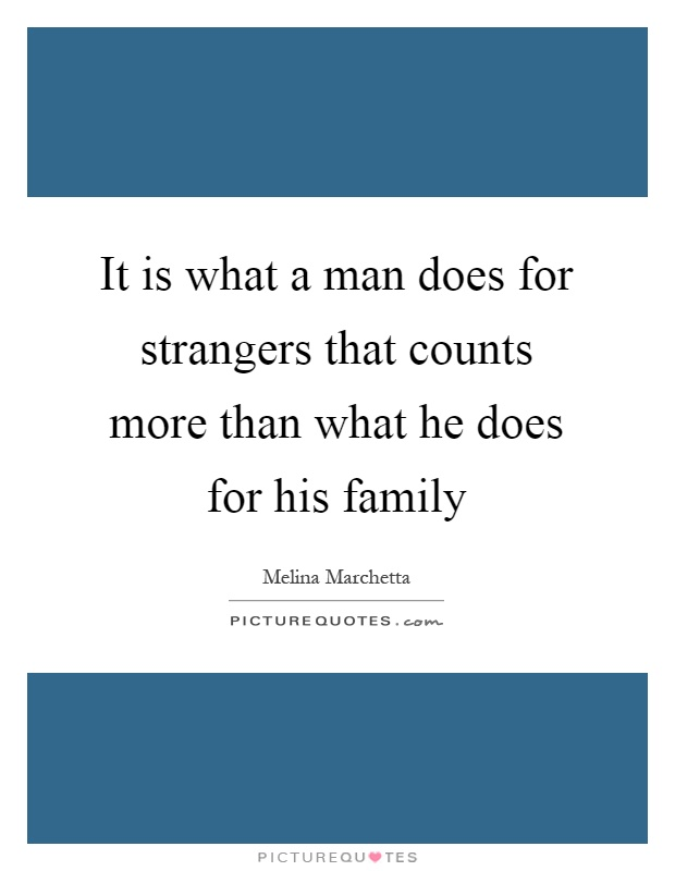 It is what a man does for strangers that counts more than what he does for his family Picture Quote #1