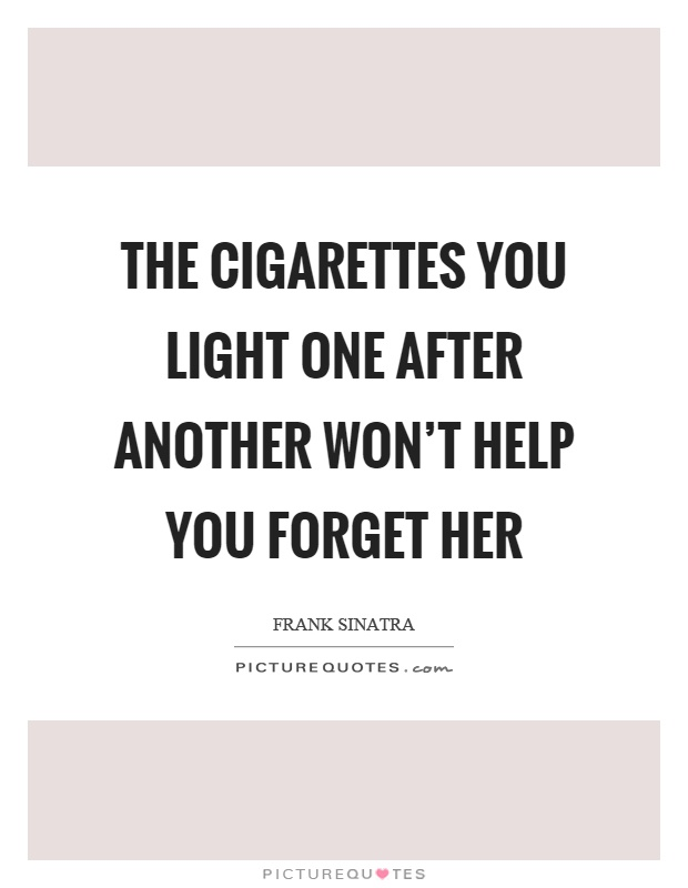 The cigarettes you light one after another won't help you forget her Picture Quote #1