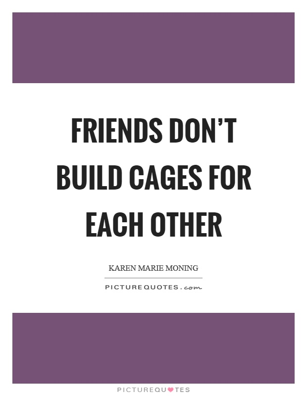 Friends don't build cages for each other Picture Quote #1