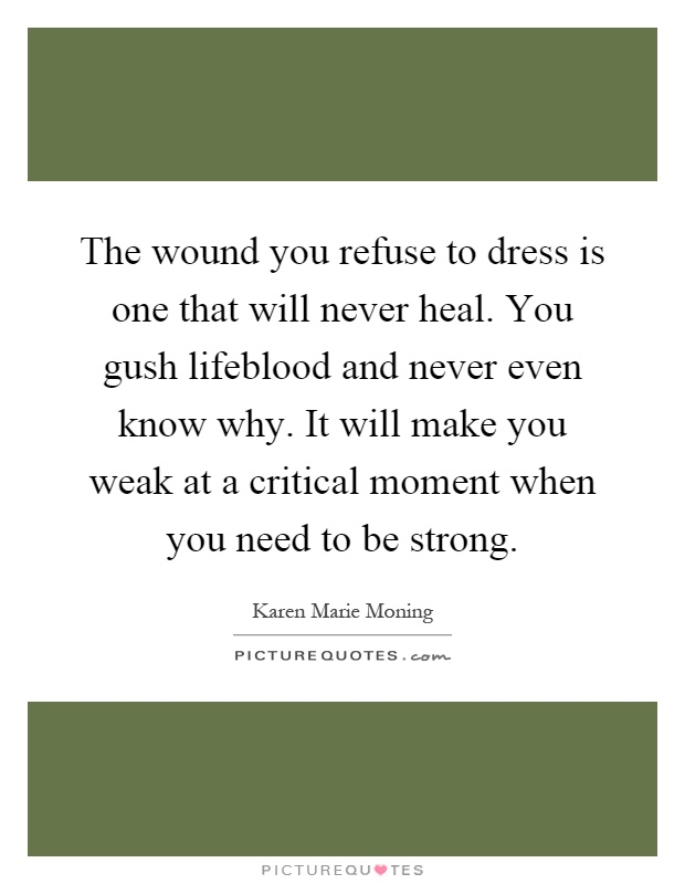 The wound you refuse to dress is one that will never heal. You gush lifeblood and never even know why. It will make you weak at a critical moment when you need to be strong Picture Quote #1