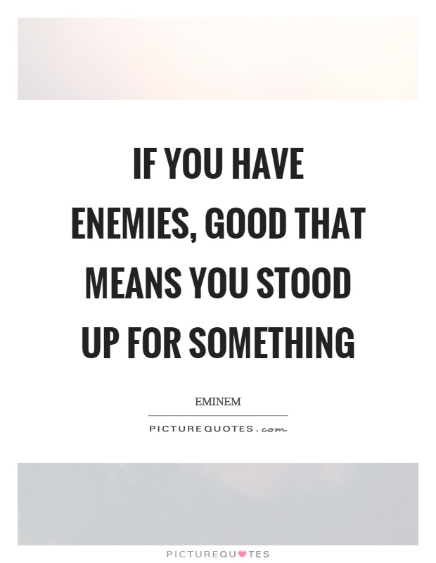 If You Have Enemies, Good That Means You Stood Up For Something