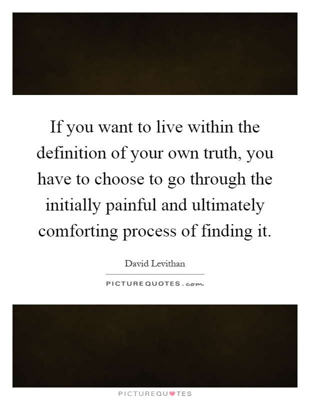 If you want to live within the definition of your own truth, you have to choose to go through the initially painful and ultimately comforting process of finding it Picture Quote #1
