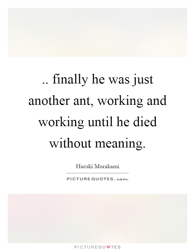 .. finally he was just another ant, working and working until he died without meaning Picture Quote #1