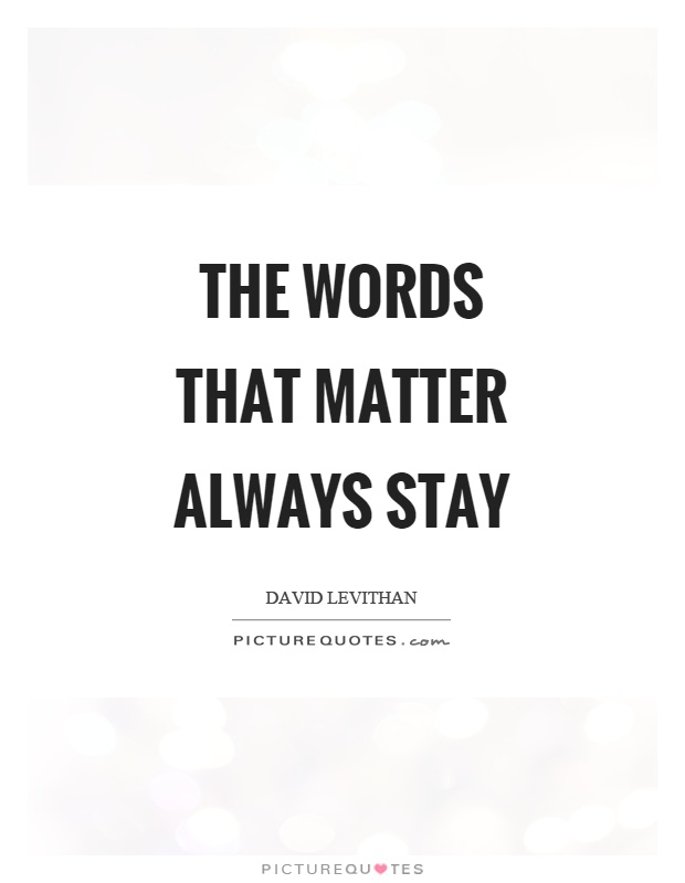 The words that matter always stay Picture Quote #1