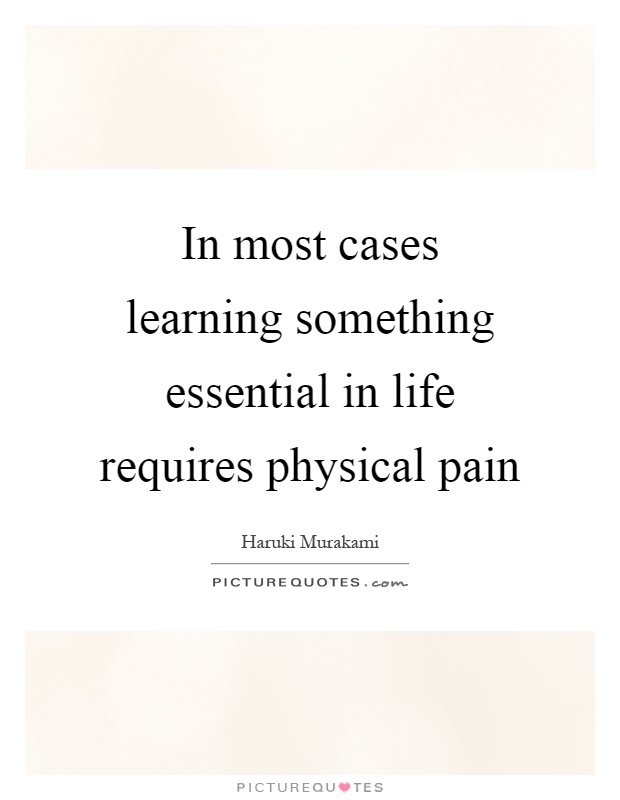 In most cases learning something essential in life requires physical pain Picture Quote #1