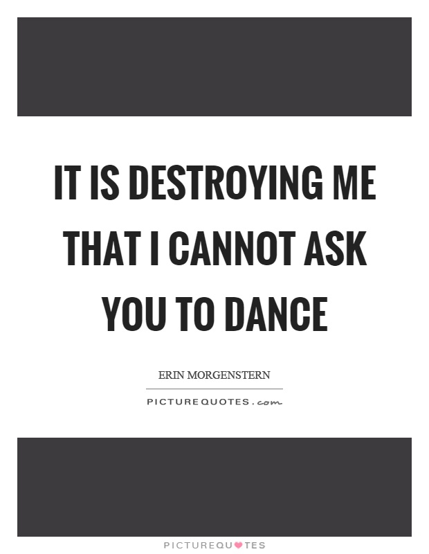 It is destroying me that I cannot ask you to dance Picture Quote #1
