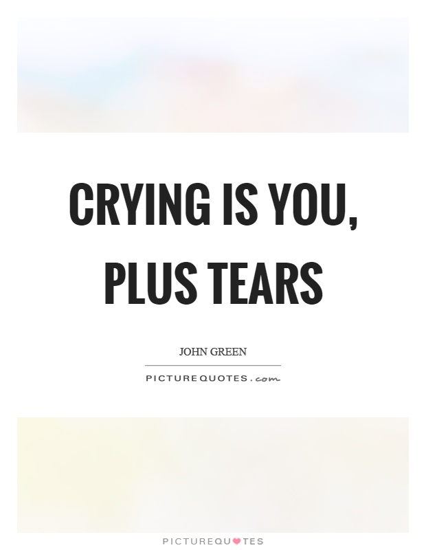 Crying is you, plus tears Picture Quote #1
