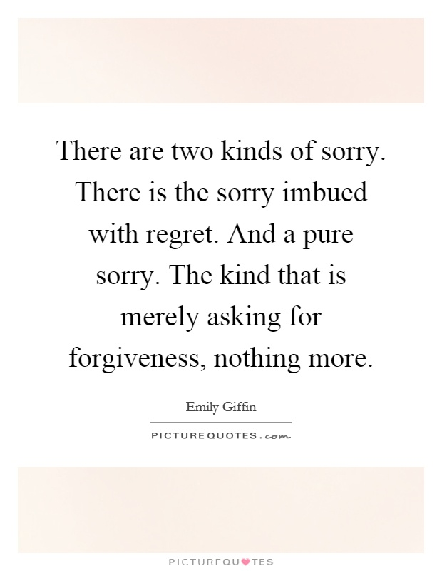 There are two kinds of sorry. There is the sorry imbued with regret. And a pure sorry. The kind that is merely asking for forgiveness, nothing more Picture Quote #1