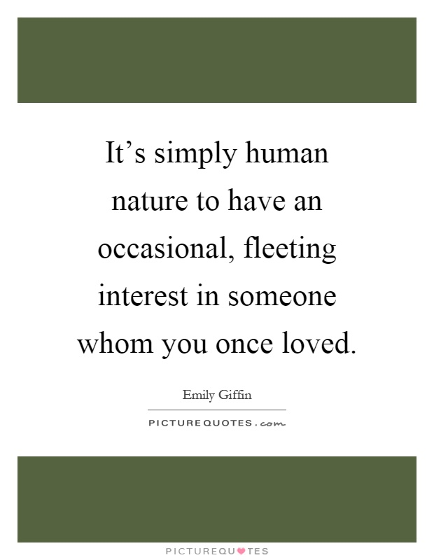 It's simply human nature to have an occasional, fleeting interest in someone whom you once loved Picture Quote #1