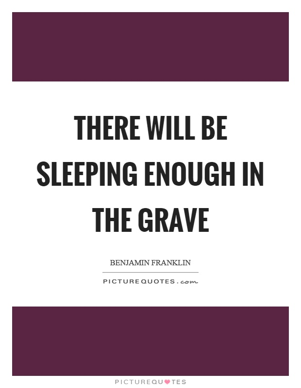 There will be sleeping enough in the grave Picture Quote #1