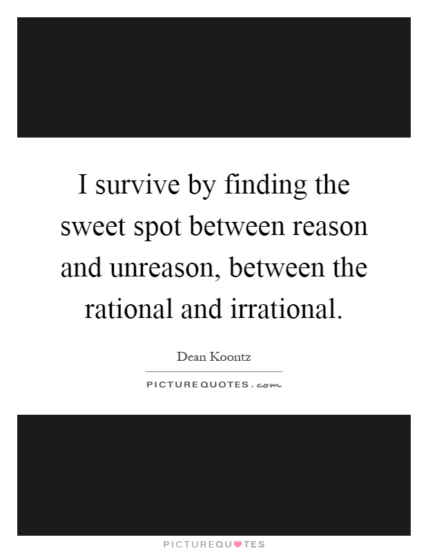 I survive by finding the sweet spot between reason and unreason, between the rational and irrational Picture Quote #1