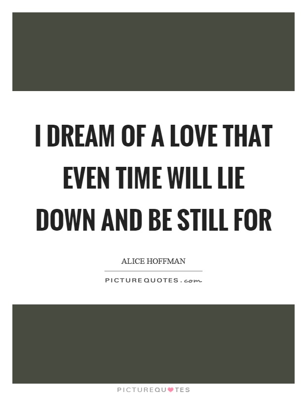 I dream of a love that even time will lie down and be still for Picture Quote #1