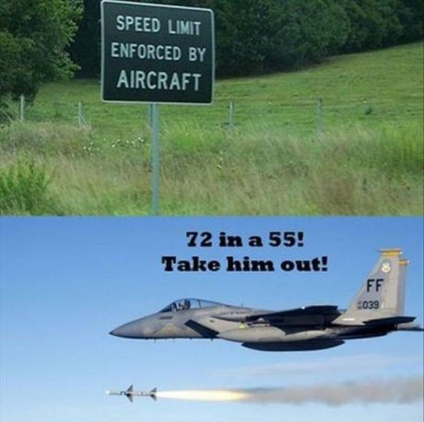 Speed limit enforced by aircraft. 72 in a 55! Take him out! Picture Quote #1