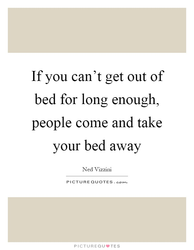 If you can't get out of bed for long enough, people come and take your bed away Picture Quote #1
