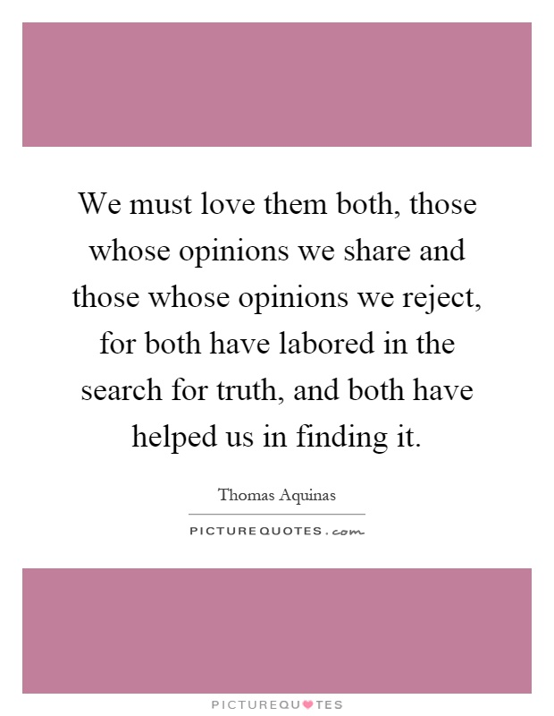 We must love them both, those whose opinions we share and those whose opinions we reject, for both have labored in the search for truth, and both have helped us in finding it Picture Quote #1